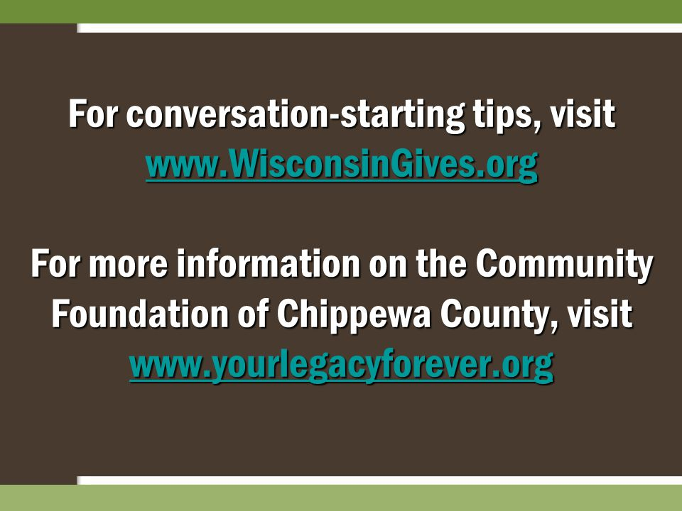 For conversation-starting tips, visit www.WisconsinGives.org For more information on the Community Foundation of Chippewa County, visit www.yourlegacy