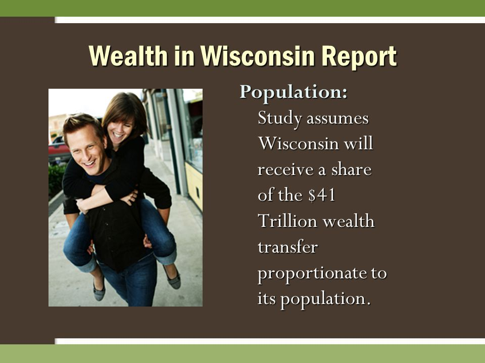 Wealth in Wisconsin Report Population: Study assumes Wisconsin will receive a share of the $41 Trillion wealth transfer proportionate to its populatio