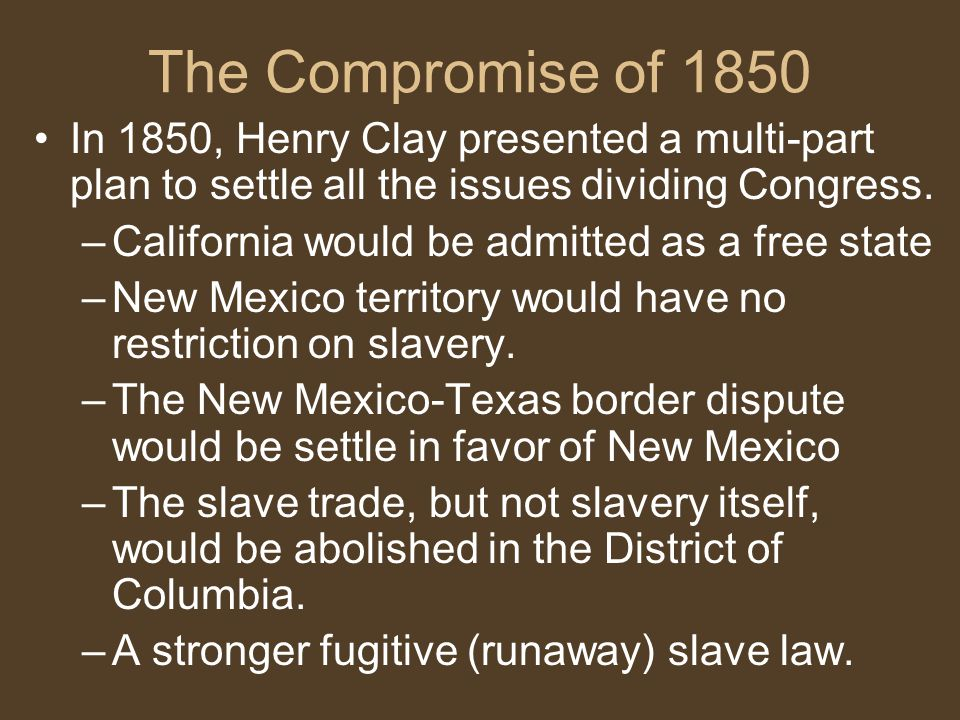 The Compromise of 1850 In 1850, Henry Clay presented a multi-part plan to settle all the issues dividing Congress. –California would be admitted as a