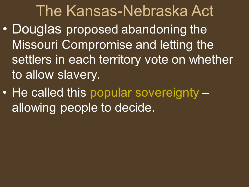 The Kansas-Nebraska Act Douglas proposed abandoning the Missouri Compromise and letting the settlers in each territory vote on whether to allow slaver