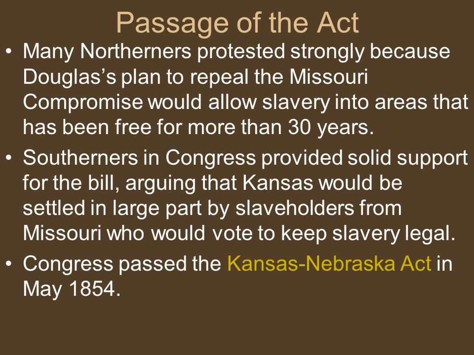 Passage of the Act Many Northerners protested strongly because Douglas's plan to repeal the Missouri Compromise would allow slavery into areas that ha