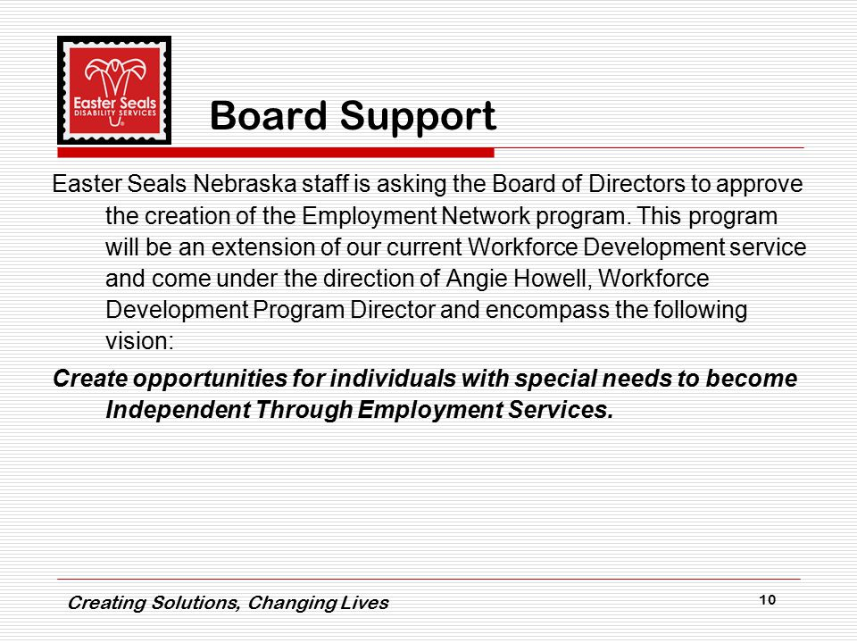 Creating Solutions, Changing Lives 10 Board Support Easter Seals Nebraska staff is asking the Board of Directors to approve the creation of the Employment Network program.