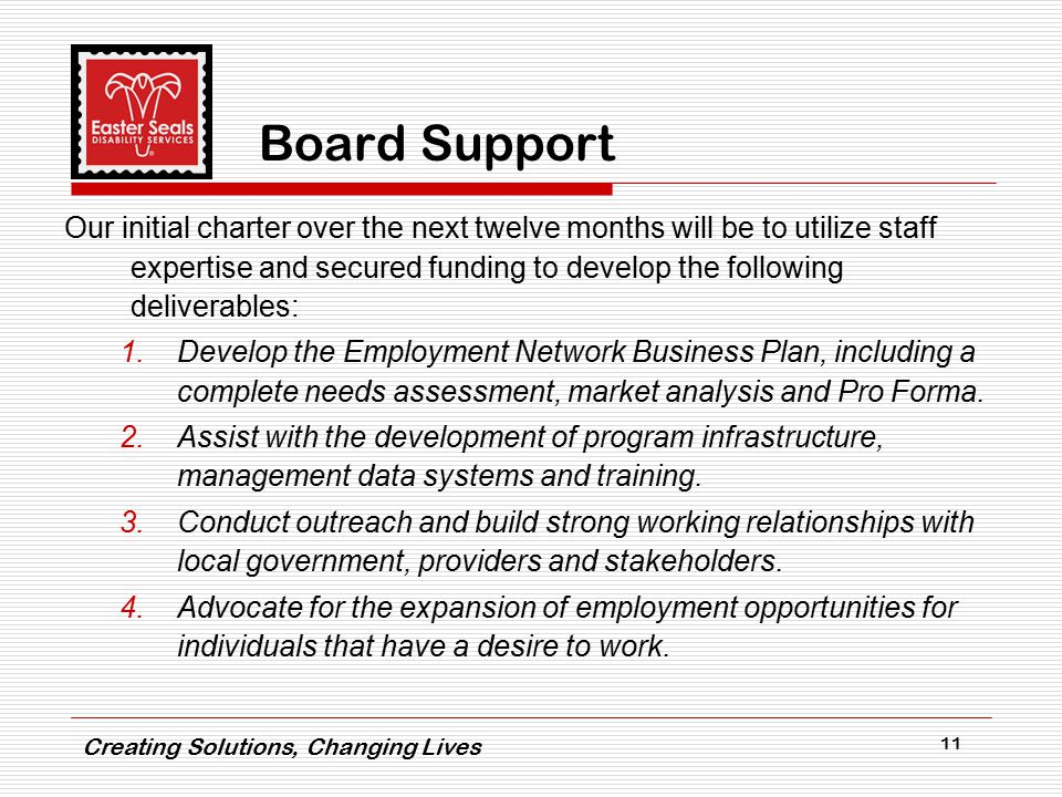 Creating Solutions, Changing Lives 11 Board Support Our initial charter over the next twelve months will be to utilize staff expertise and secured funding to develop the following deliverables: 1.Develop the Employment Network Business Plan, including a complete needs assessment, market analysis and Pro Forma.