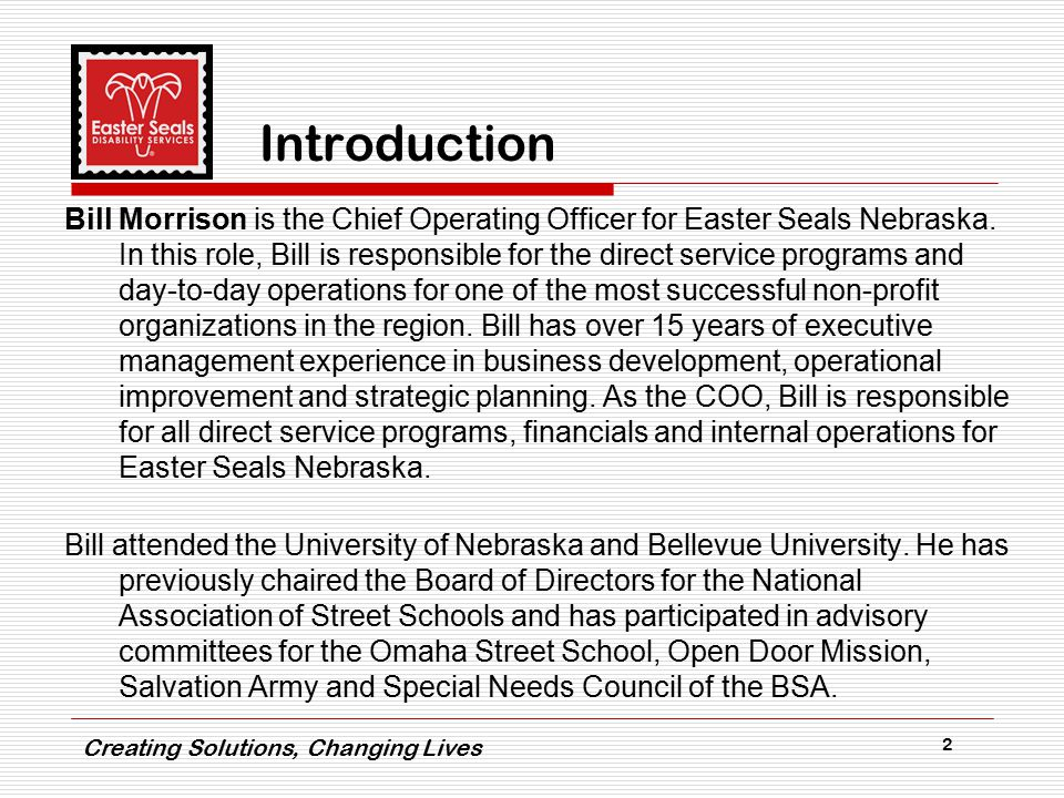 Creating Solutions, Changing Lives 2 Introduction Bill Morrison is the Chief Operating Officer for Easter Seals Nebraska.