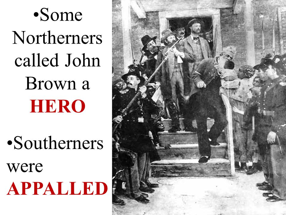 Some Northerners called John Brown a HERO Southerners were APPALLED