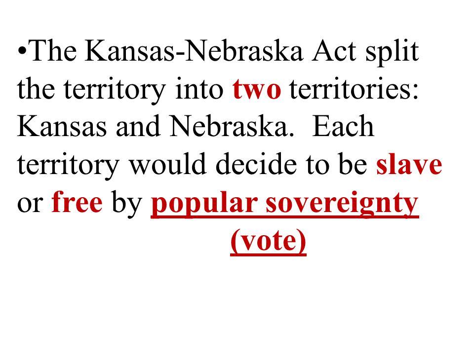 The Kansas-Nebraska Act split the territory into two territories: Kansas and Nebraska.