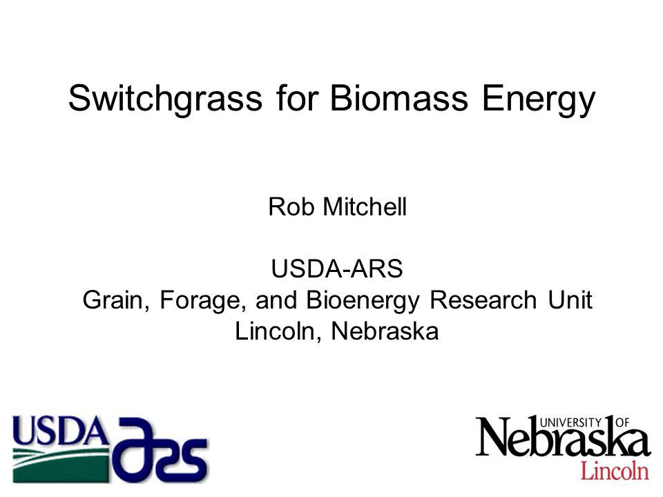 Switchgrass for Biomass Energy Rob Mitchell USDA-ARS Grain, Forage, and Bioenergy Research Unit Lincoln, Nebraska