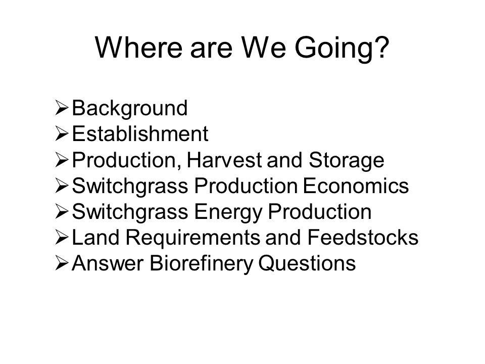  Background  Establishment  Production, Harvest and Storage  Switchgrass Production Economics  Switchgrass Energy Production  Land Requirements