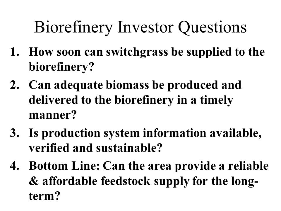 Biorefinery Investor Questions 1.How soon can switchgrass be supplied to the biorefinery? 2.Can adequate biomass be produced and delivered to the bior