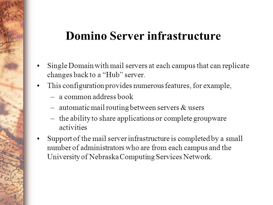 Domino Server infrastructure Single Domain with mail servers at each campus that can replicate changes back to a Hub server.