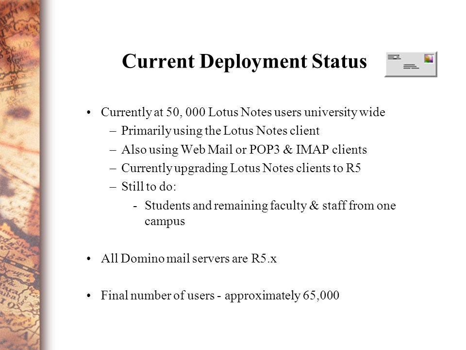 Current Deployment Status Currently at 50, 000 Lotus Notes users university wide –Primarily using the Lotus Notes client –Also using Web Mail or POP3 & IMAP clients –Currently upgrading Lotus Notes clients to R5 –Still to do: -Students and remaining faculty & staff from one campus All Domino mail servers are R5.x Final number of users - approximately 65,000