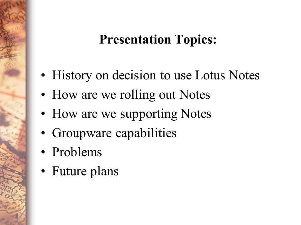 Presentation Topics: History on decision to use Lotus Notes How are we rolling out Notes How are we supporting Notes Groupware capabilities Problems Future plans