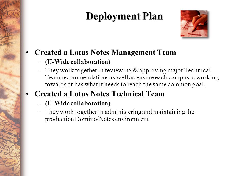 Deployment Plan Created a Lotus Notes Management Team –(U-Wide collaboration) –They work together in reviewing & approving major Technical Team recommendations as well as ensure each campus is working towards or has what it needs to reach the same common goal.