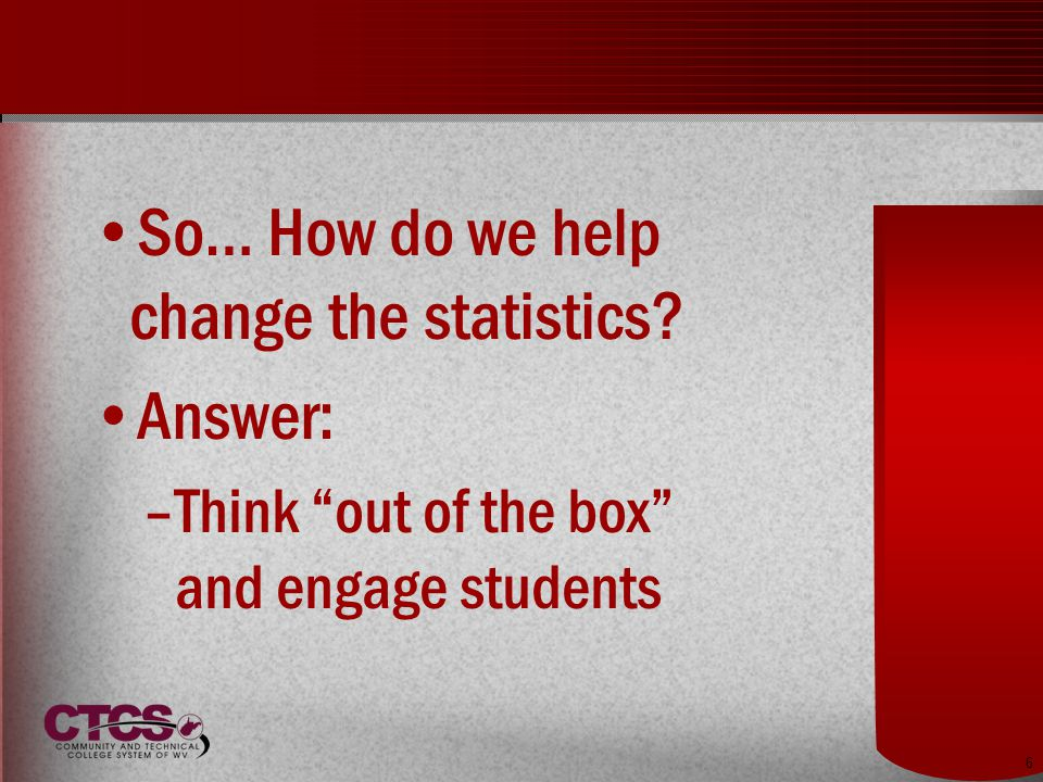 6 So… How do we help change the statistics Answer: –Think out of the box and engage students