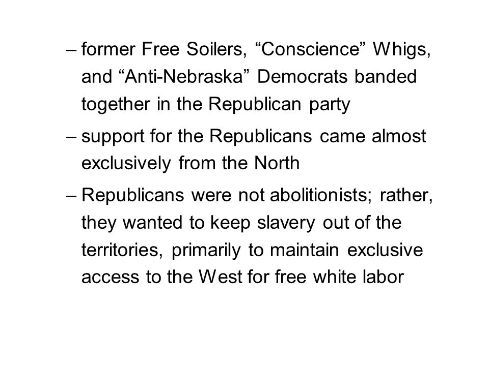 –former Free Soilers, Conscience Whigs, and Anti-Nebraska Democrats banded together in the Republican party –support for the Republicans came almost exclusively from the North –Republicans were not abolitionists; rather, they wanted to keep slavery out of the territories, primarily to maintain exclusive access to the West for free white labor