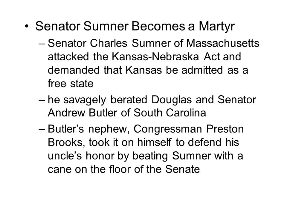 Senator Sumner Becomes a Martyr –Senator Charles Sumner of Massachusetts attacked the Kansas-Nebraska Act and demanded that Kansas be admitted as a free state –he savagely berated Douglas and Senator Andrew Butler of South Carolina –Butler's nephew, Congressman Preston Brooks, took it on himself to defend his uncle's honor by beating Sumner with a cane on the floor of the Senate