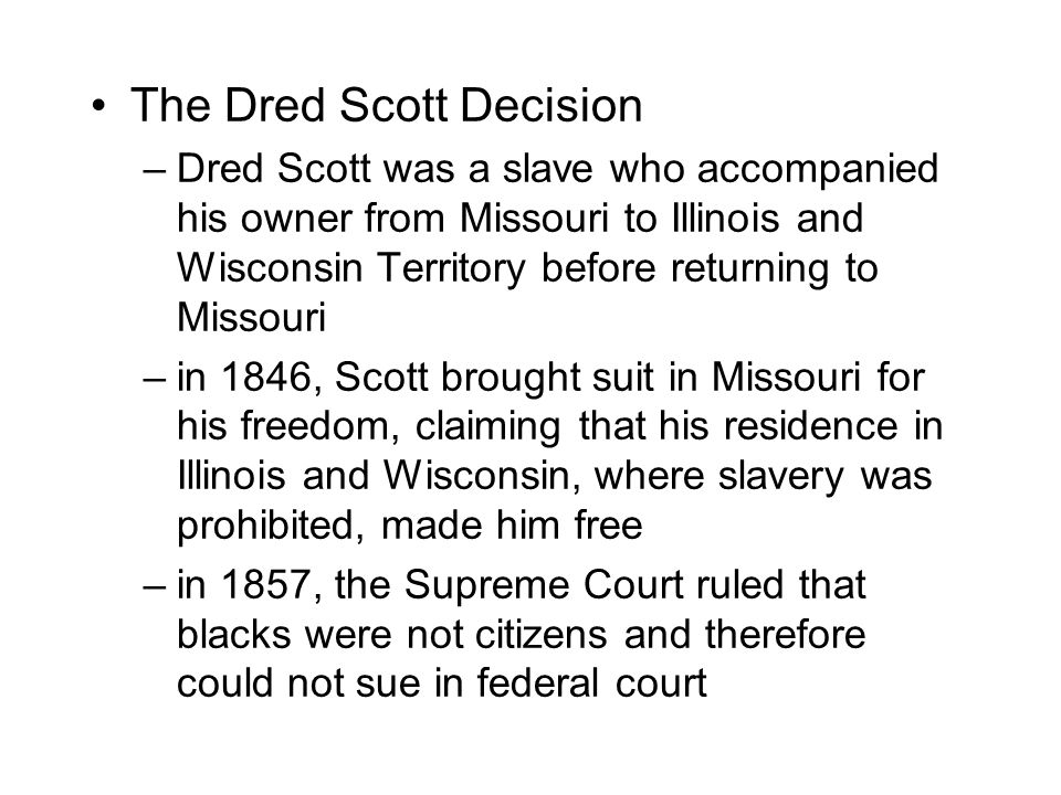 The Dred Scott Decision –Dred Scott was a slave who accompanied his owner from Missouri to Illinois and Wisconsin Territory before returning to Missouri –in 1846, Scott brought suit in Missouri for his freedom, claiming that his residence in Illinois and Wisconsin, where slavery was prohibited, made him free –in 1857, the Supreme Court ruled that blacks were not citizens and therefore could not sue in federal court
