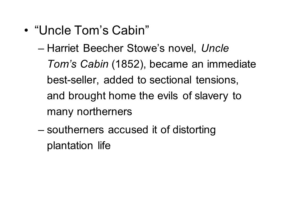 Uncle Tom's Cabin –Harriet Beecher Stowe's novel, Uncle Tom's Cabin (1852), became an immediate best-seller, added to sectional tensions, and brought home the evils of slavery to many northerners –southerners accused it of distorting plantation life