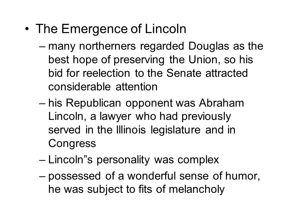 The Emergence of Lincoln –many northerners regarded Douglas as the best hope of preserving the Union, so his bid for reelection to the Senate attracted considerable attention –his Republican opponent was Abraham Lincoln, a lawyer who had previously served in the Illinois legislature and in Congress –Lincoln s personality was complex –possessed of a wonderful sense of humor, he was subject to fits of melancholy