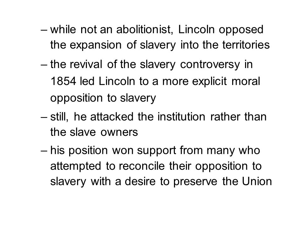 –while not an abolitionist, Lincoln opposed the expansion of slavery into the territories –the revival of the slavery controversy in 1854 led Lincoln to a more explicit moral opposition to slavery –still, he attacked the institution rather than the slave owners –his position won support from many who attempted to reconcile their opposition to slavery with a desire to preserve the Union