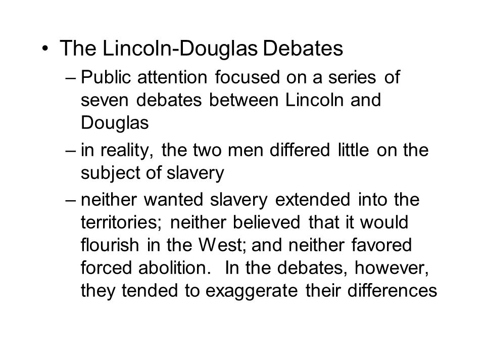 The Lincoln-Douglas Debates –Public attention focused on a series of seven debates between Lincoln and Douglas –in reality, the two men differed little on the subject of slavery –neither wanted slavery extended into the territories; neither believed that it would flourish in the West; and neither favored forced abolition.