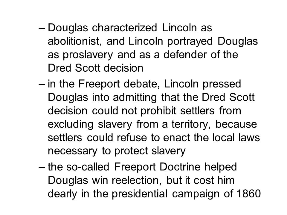 –Douglas characterized Lincoln as abolitionist, and Lincoln portrayed Douglas as proslavery and as a defender of the Dred Scott decision –in the Freeport debate, Lincoln pressed Douglas into admitting that the Dred Scott decision could not prohibit settlers from excluding slavery from a territory, because settlers could refuse to enact the local laws necessary to protect slavery –the so-called Freeport Doctrine helped Douglas win reelection, but it cost him dearly in the presidential campaign of 1860