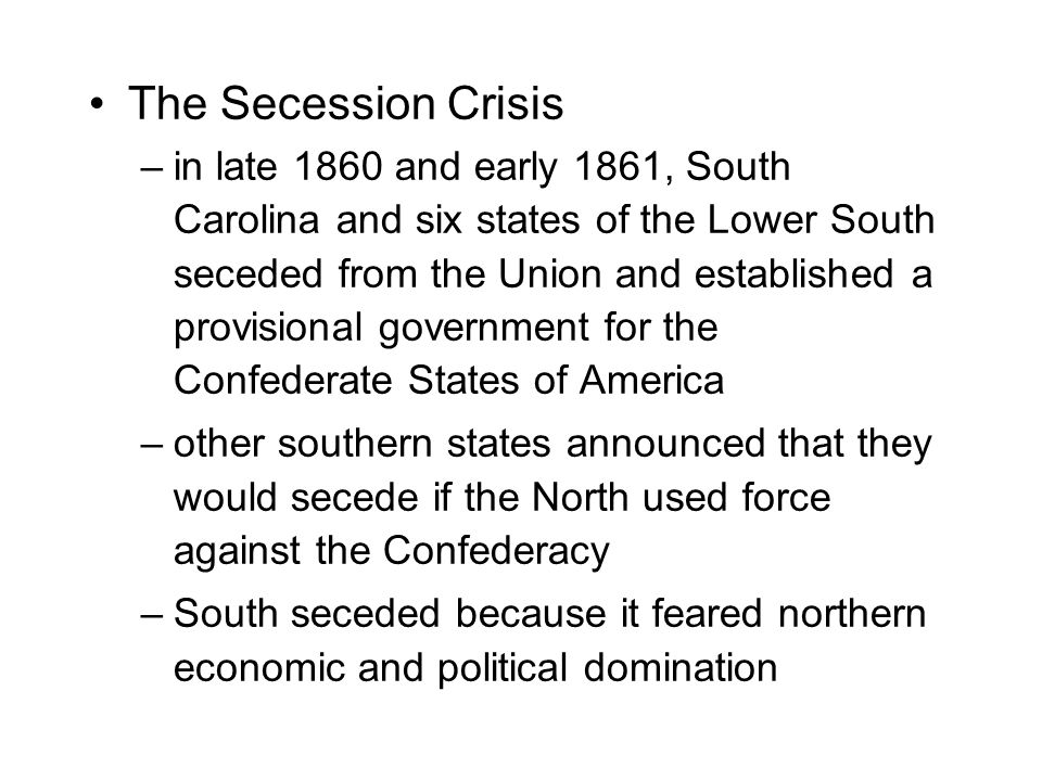 The Secession Crisis –in late 1860 and early 1861, South Carolina and six states of the Lower South seceded from the Union and established a provisional government for the Confederate States of America –other southern states announced that they would secede if the North used force against the Confederacy –South seceded because it feared northern economic and political domination