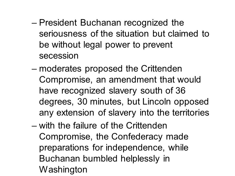 –President Buchanan recognized the seriousness of the situation but claimed to be without legal power to prevent secession –moderates proposed the Crittenden Compromise, an amendment that would have recognized slavery south of 36 degrees, 30 minutes, but Lincoln opposed any extension of slavery into the territories –with the failure of the Crittenden Compromise, the Confederacy made preparations for independence, while Buchanan bumbled helplessly in Washington
