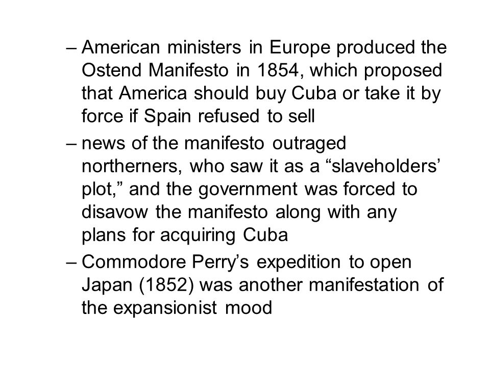 –American ministers in Europe produced the Ostend Manifesto in 1854, which proposed that America should buy Cuba or take it by force if Spain refused to sell –news of the manifesto outraged northerners, who saw it as a slaveholders' plot, and the government was forced to disavow the manifesto along with any plans for acquiring Cuba –Commodore Perry's expedition to open Japan (1852) was another manifestation of the expansionist mood