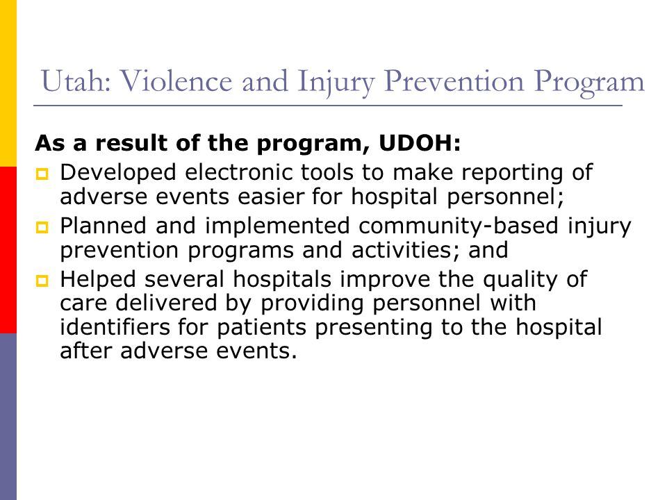 Utah: Violence and Injury Prevention Program As a result of the program, UDOH:  Developed electronic tools to make reporting of adverse events easier