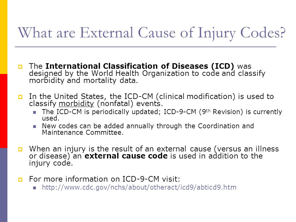 What are External Cause of Injury Codes?  The International Classification of Diseases (ICD) was designed by the World Health Organization to code an
