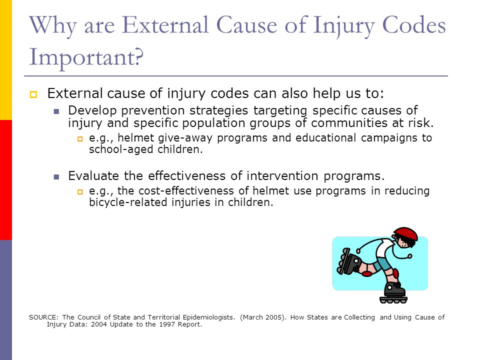 Why are External Cause of Injury Codes Important?  External cause of injury codes can also help us to: Develop prevention strategies targeting specif