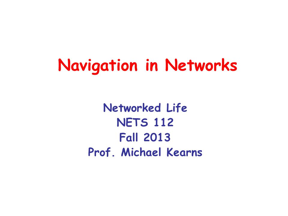 The Navigation Problem You are an individual (vertex) in a very large social network You want to find a (short) chain of friendships to another individual You don't have huge computers and a global/bird's-eye view All you (hopefully) know is who your neighbors/friends are –…and perhaps information about them (age, interests, religion, address, job,…) You can ask your friends to make introductions, which lead to more How would you do it.