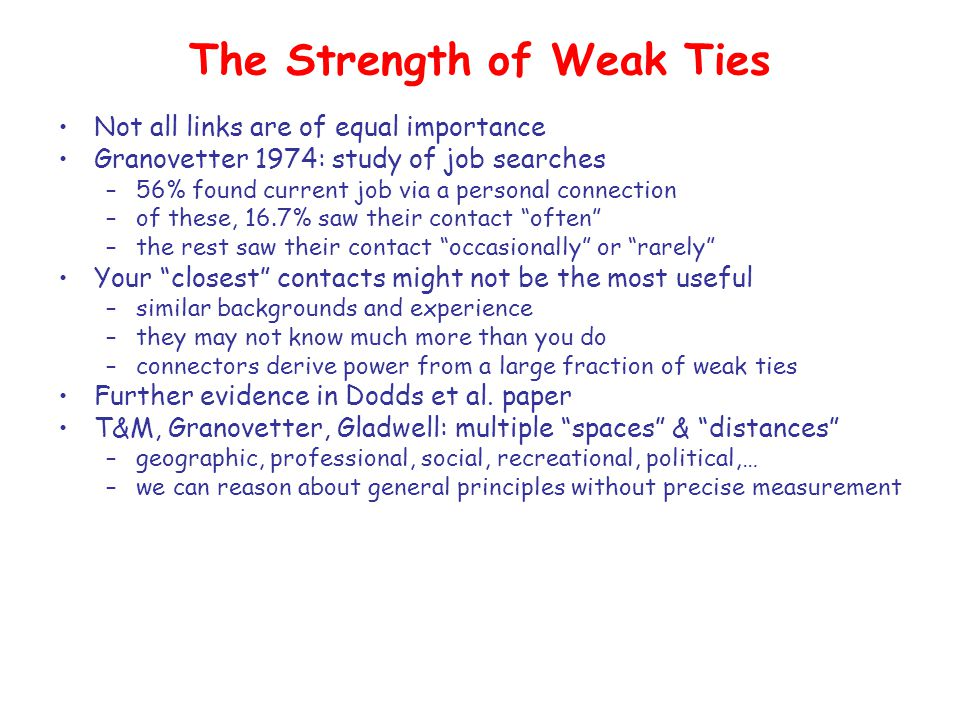 The Strength of Weak Ties Not all links are of equal importance Granovetter 1974: study of job searches –56% found current job via a personal connection –of these, 16.7% saw their contact often –the rest saw their contact occasionally or rarely Your closest contacts might not be the most useful –similar backgrounds and experience –they may not know much more than you do –connectors derive power from a large fraction of weak ties Further evidence in Dodds et al.