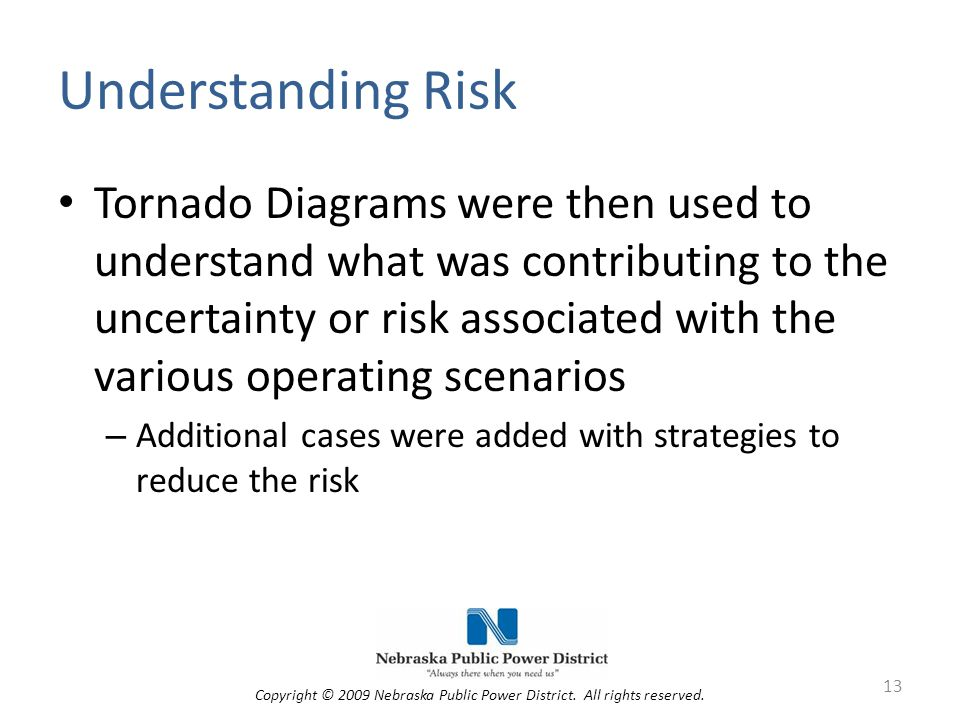 Understanding Risk Tornado Diagrams were then used to understand what was contributing to the uncertainty or risk associated with the various operating scenarios – Additional cases were added with strategies to reduce the risk 13 Copyright © 2009 Nebraska Public Power District.