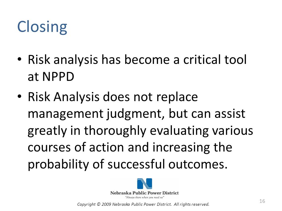 Closing Risk analysis has become a critical tool at NPPD Risk Analysis does not replace management judgment, but can assist greatly in thoroughly evaluating various courses of action and increasing the probability of successful outcomes.