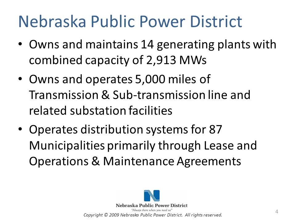 Nebraska Public Power District Owns and maintains 14 generating plants with combined capacity of 2,913 MWs Owns and operates 5,000 miles of Transmission & Sub-transmission line and related substation facilities Operates distribution systems for 87 Municipalities primarily through Lease and Operations & Maintenance Agreements 4 Copyright © 2009 Nebraska Public Power District.