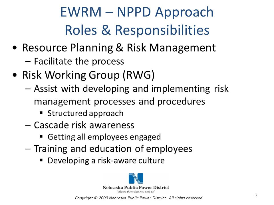 EWRM – NPPD Approach Roles & Responsibilities Risk Oversight Committee (ROC) –Responsible for high-level risk management oversight and program support Business Units –Proactive and forward looking in risk identification, assessment, and management Have the third eye perspective –Integrate risk management into existing processes 8 Copyright © 2009 Nebraska Public Power District.