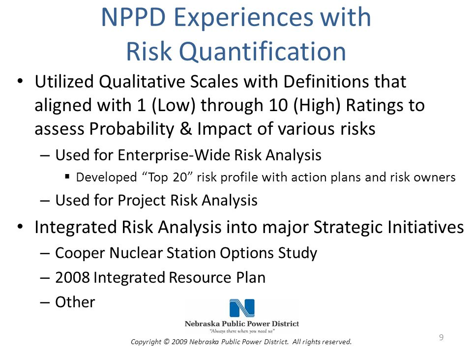 NPPD Experiences with Risk Quantification Utilized Qualitative Scales with Definitions that aligned with 1 (Low) through 10 (High) Ratings to assess Probability & Impact of various risks – Used for Enterprise-Wide Risk Analysis  Developed Top 20 risk profile with action plans and risk owners – Used for Project Risk Analysis Integrated Risk Analysis into major Strategic Initiatives – Cooper Nuclear Station Options Study – 2008 Integrated Resource Plan – Other 9 Copyright © 2009 Nebraska Public Power District.