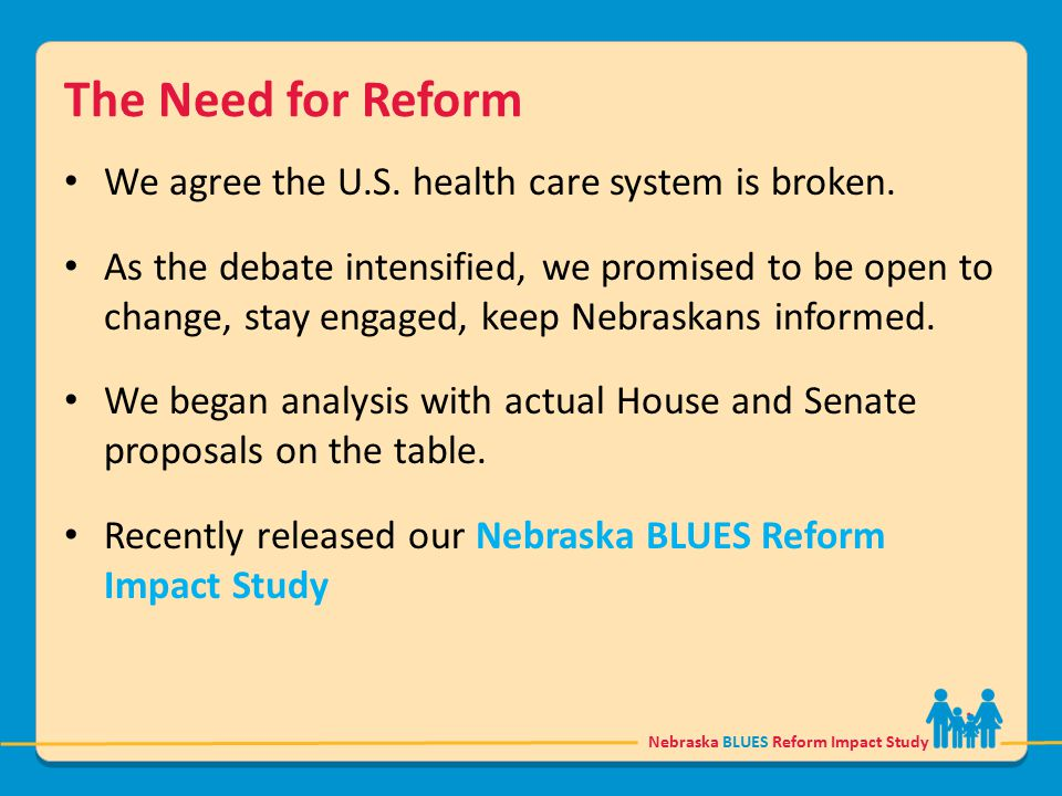 Nebraska BLUES Reform Impact Study The Need for Reform We agree the U.S. health care system is broken. As the debate intensified, we promised to be op