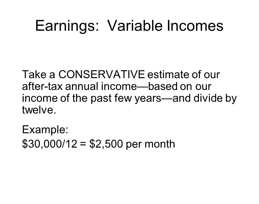 Earnings: Variable Incomes Take a CONSERVATIVE estimate of our after-tax annual income—based on our income of the past few years—and divide by twelve.