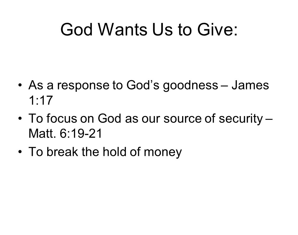 God Wants Us to Give: As a response to God's goodness – James 1:17 To focus on God as our source of security – Matt. 6:19-21 To break the hold of mone