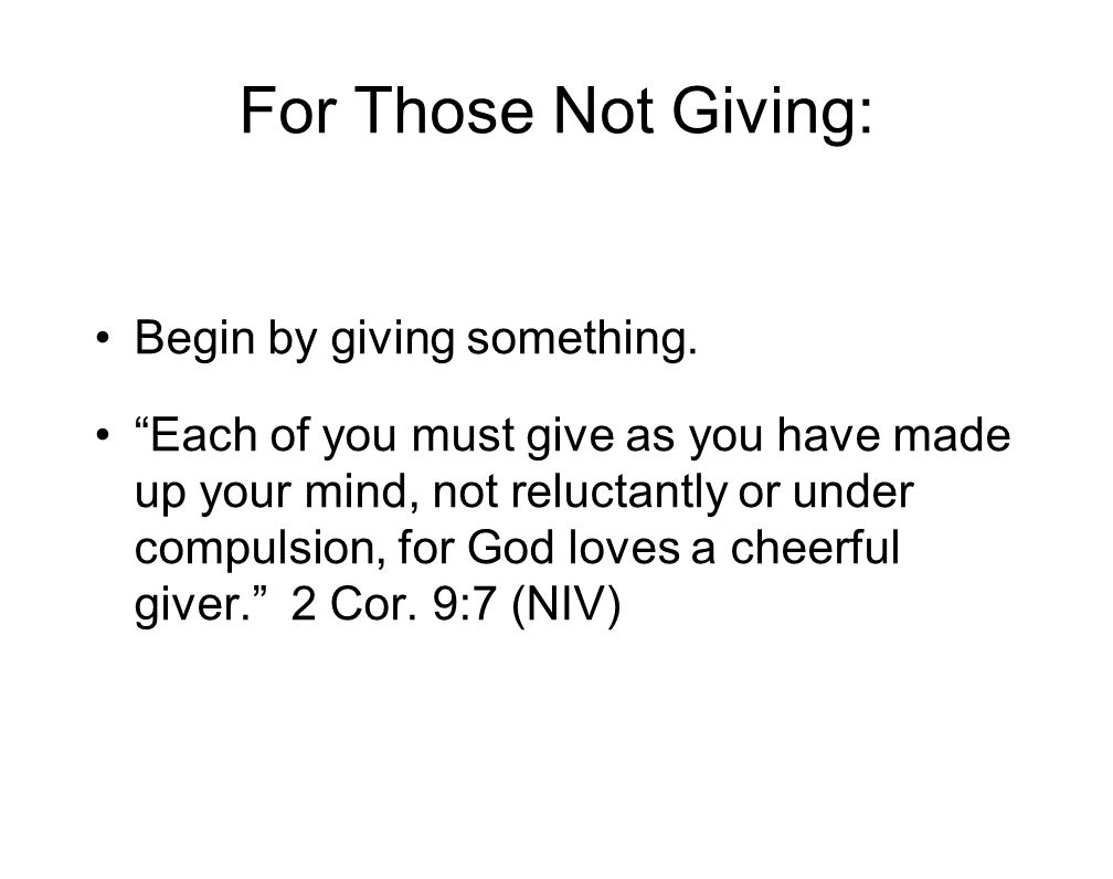 "For Those Not Giving: Begin by giving something. ""Each of you must give as you have made up your mind, not reluctantly or under compulsion, for God lo"