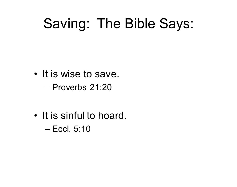 Saving: The Bible Says: It is wise to save. –Proverbs 21:20 It is sinful to hoard. –Eccl. 5:10