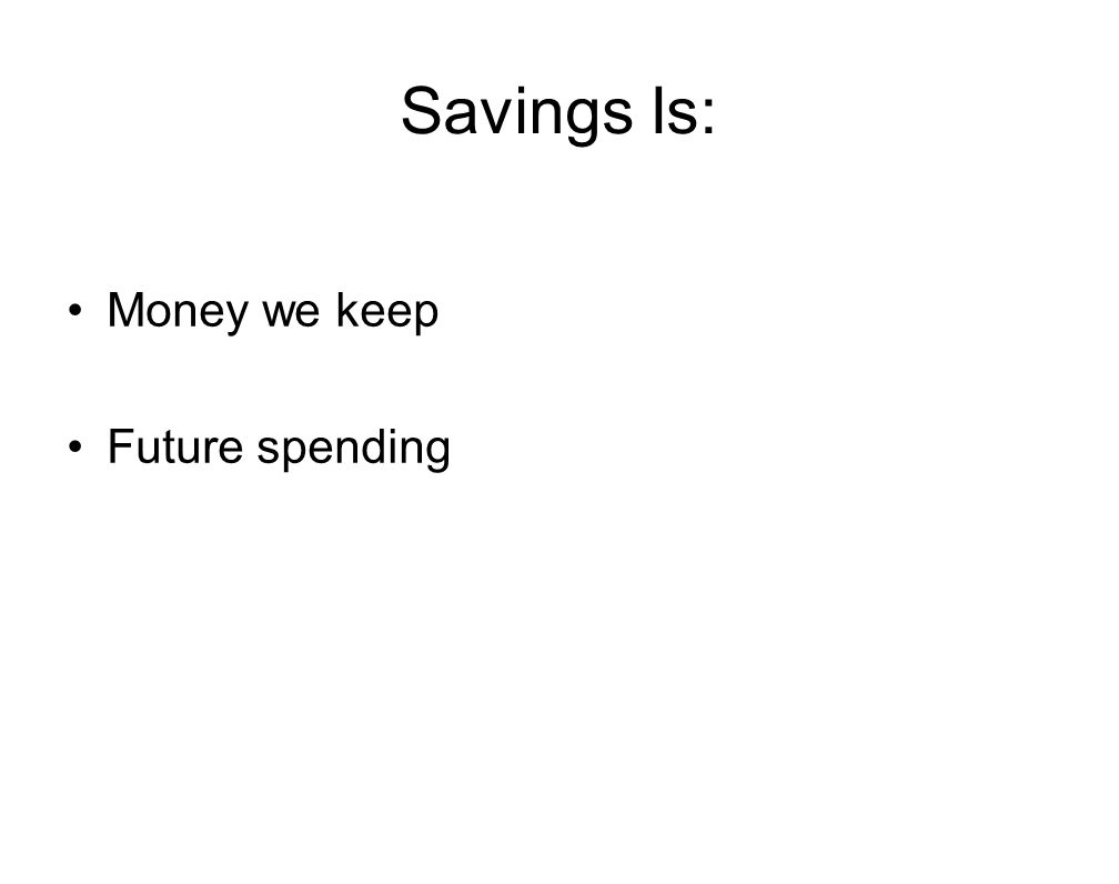 Savings Is: Money we keep Future spending