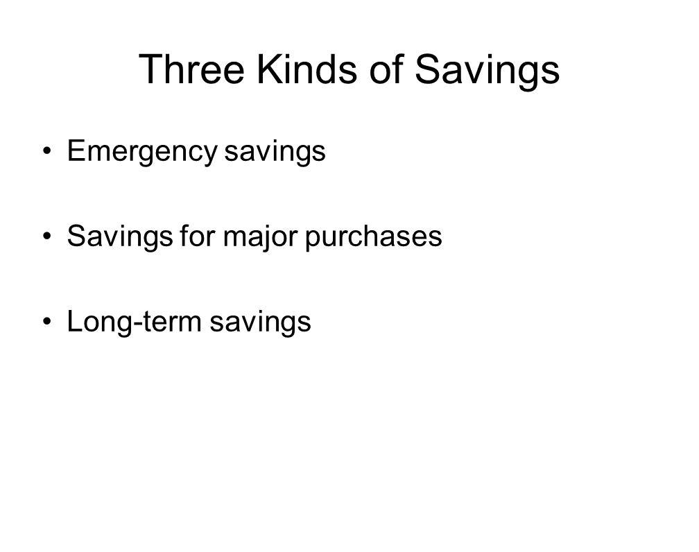 Three Kinds of Savings Emergency savings Savings for major purchases Long-term savings