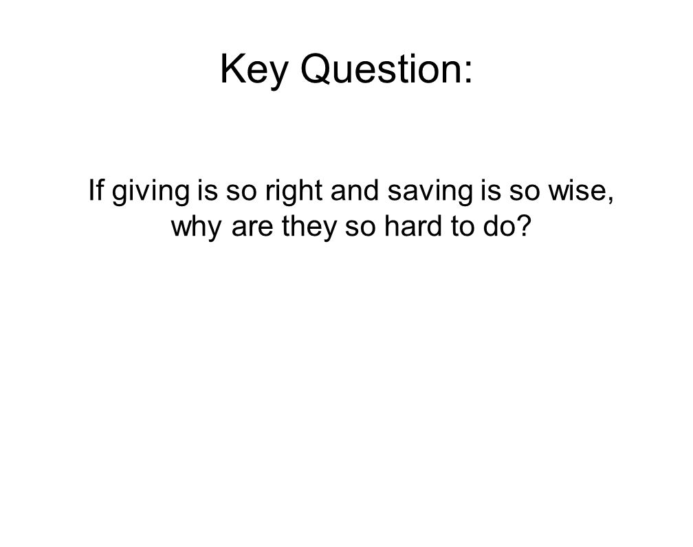 Key Question: If giving is so right and saving is so wise, why are they so hard to do?