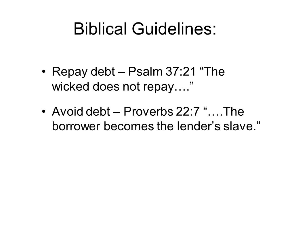 "Biblical Guidelines: Repay debt – Psalm 37:21 ""The wicked does not repay…."" Avoid debt – Proverbs 22:7 ""….The borrower becomes the lender's slave."""