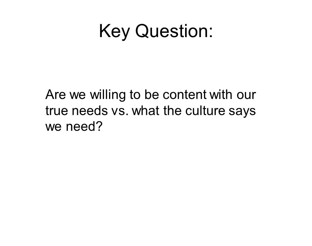 Key Question: Are we willing to be content with our true needs vs. what the culture says we need?