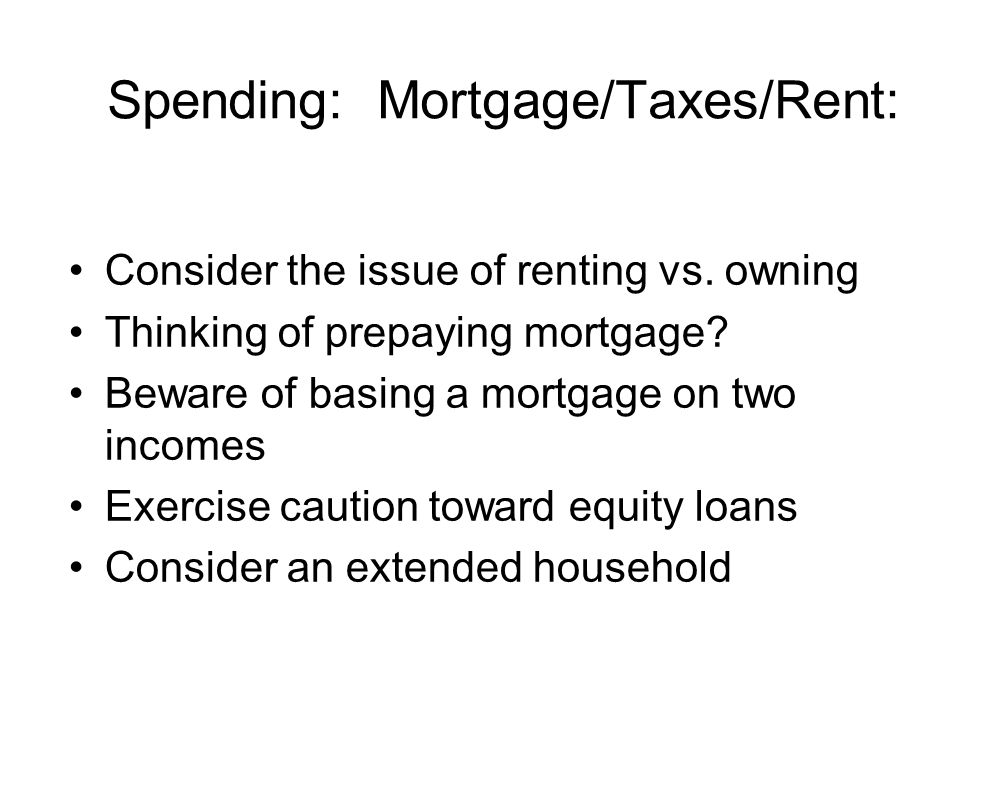 Spending: Mortgage/Taxes/Rent: Consider the issue of renting vs. owning Thinking of prepaying mortgage? Beware of basing a mortgage on two incomes Exe
